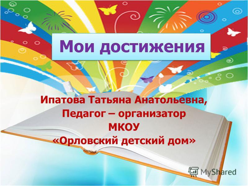 Ипатова Татьяна Анатольевна, Педагог – организатор МКОУ «Орловский детский дом» Мои достижения