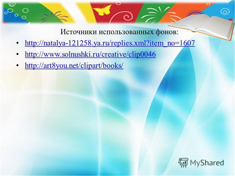 Источники использованных фонов: http://natalya-121258.ya.ru/replies.xml?item_no=1607 http://www.solnushki.ru/creative/clip0046 http://art8you.net/clipart/books/