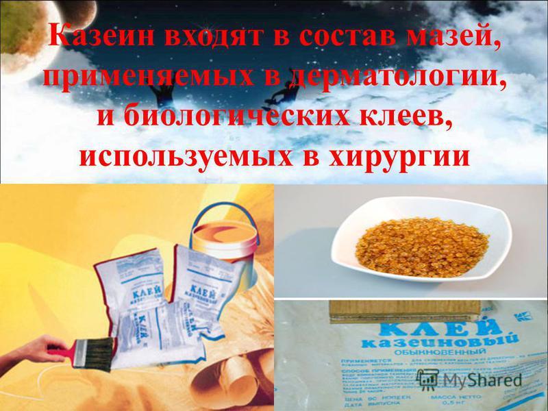 Казеин входят в состав мазей, применяемых в дерматологии, и биологических клеев, используемых в хирургии