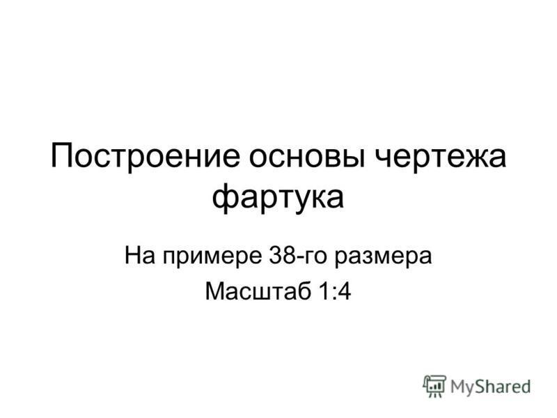 Построение основы чертежа фартука На примере 38-го размера Масштаб 1:4