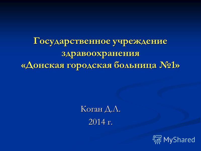 Государственное учреждение здравоохранения «Донская городская больница 1» Коган Д.Л. 2014 г.