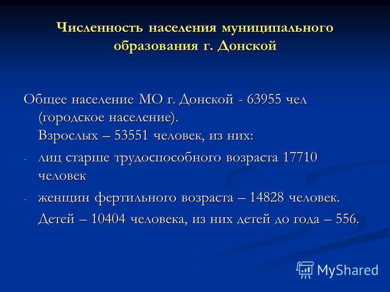 Численность населения муниципального образования г. Донской Общее население МО г. Донской - 63955 чел (городское население). Взрослых – 53551 человек, из них: - лиц старше трудоспособного возраста 17710 человек - женщин фертильного возраста – 14828 ч
