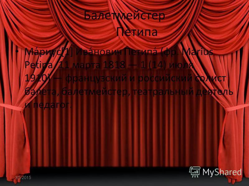3/5/2015 Балетмейстер Петипа Ма́риус[1] Ива́нович Петипа́ (фр. Marius Petipa, 11 марта 1818 1 (14) июля 1910) французский и российский солист балета, балетмейстер, театральный деятель и педагог.