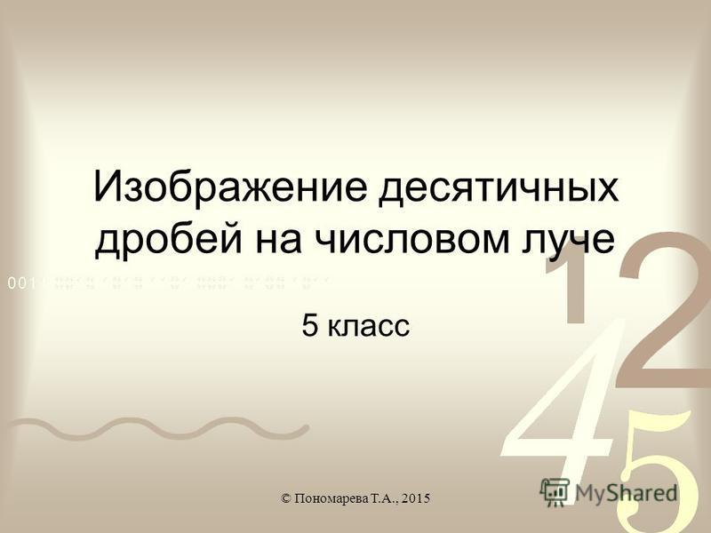 Изображение десятичных дробей на числовом луче 5 класс © Пономарева Т.А., 2015