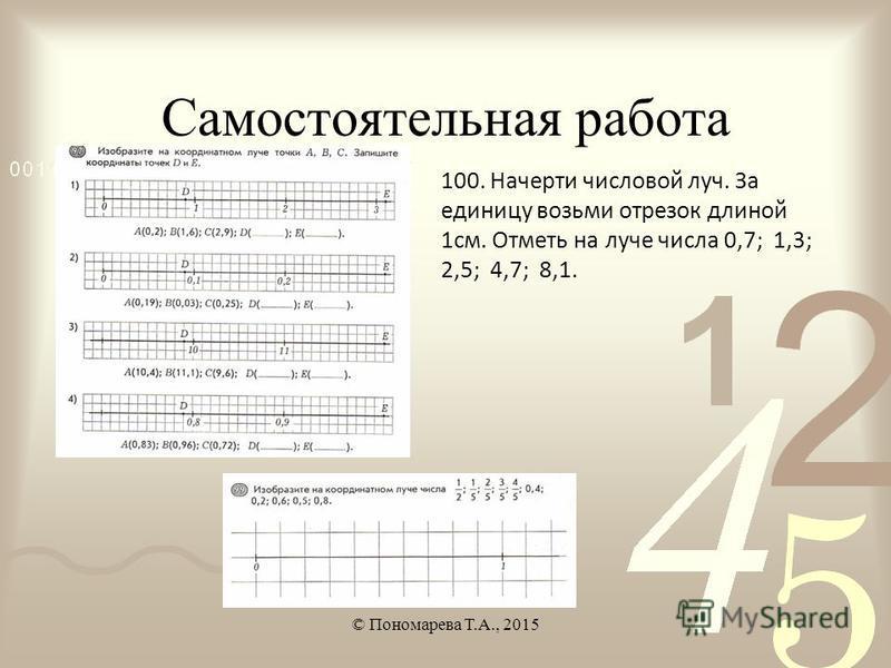 Самостоятельная работа © Пономарева Т.А., 2015 100. Начерти числовой луч. За единицу возьми отрезок длиной 1 см. Отметь на луче числа 0,7; 1,3; 2,5; 4,7; 8,1.