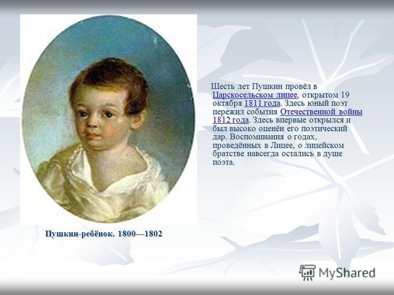 Пушкин-ребёнок. 18001802 Шесть лет Пушкин провёл в Царскосельском лицее, открытом 19 октября 1811 года. Здесь юный поэт пережил события Отечественной войны 1812 года. Здесь впервые открылся и был высоко оценён его поэтический дар. Воспоминания о года