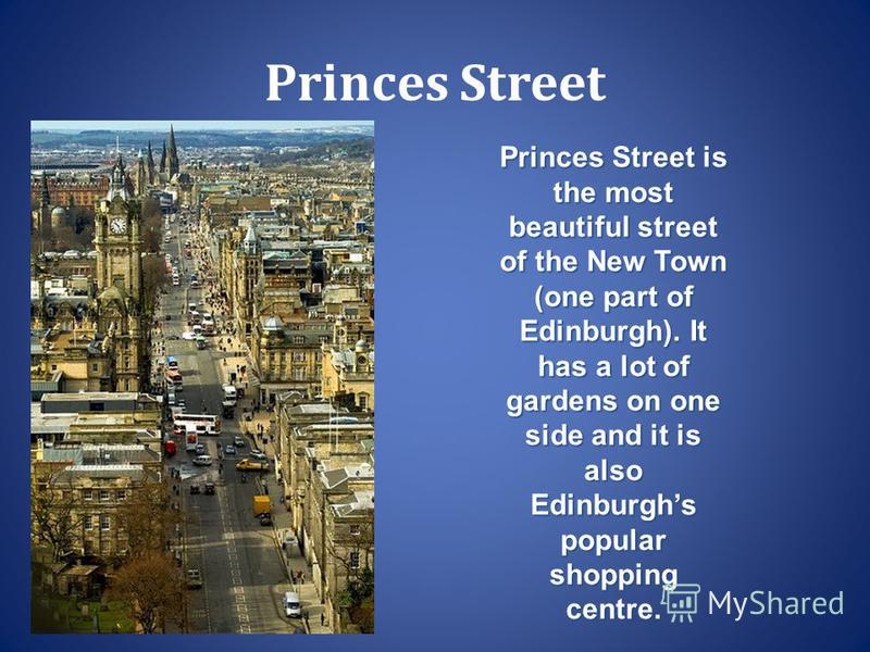 Princes Street Princes Street is the most beautiful street of the New Town (one part of Edinburgh). It has a lot of gardens on one side and it is also Edinburghs popular shopping centre.