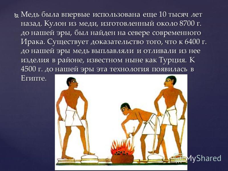 Медь была впервые использована еще 10 тысяч лет назад. Кулон из меди, изготовленный около 8700 г. до нашей эры, был найден на севере современного Ирака. Существует доказательство того, что к 6400 г. до нашей эры медь выплавляли и отливали из нее изде