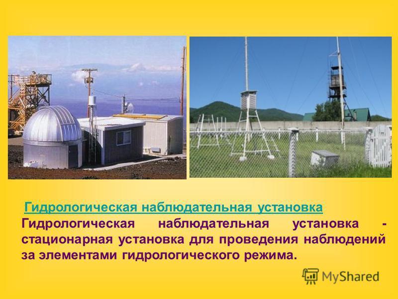 Гидрологическая наблюдательная установка Гидрологическая наблюдательная установка Гидрологическая наблюдательная установка - стационарная установка для проведения наблюдений за элементами гидрологического режима.