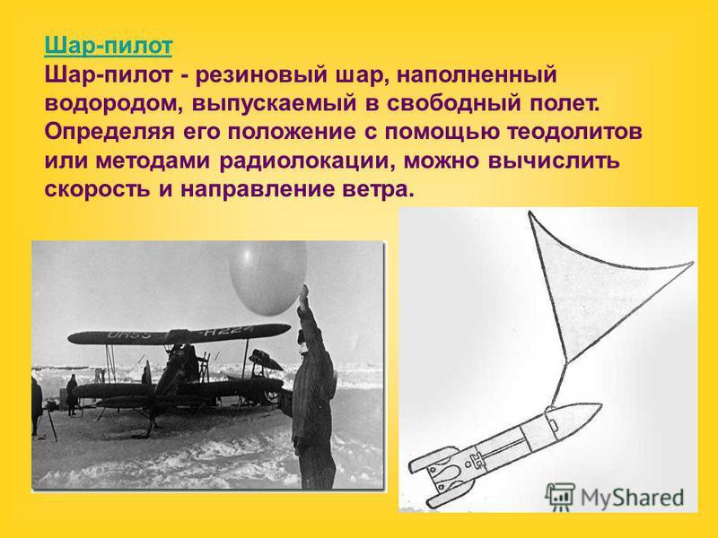 Шар-пилот Шар-пилот - резиновый шар, наполненный водородом, выпускаемый в свободный полет. Определяя его положение с помощью теодолитов или методами радиолокации, можно вычислить скорость и направление ветра.