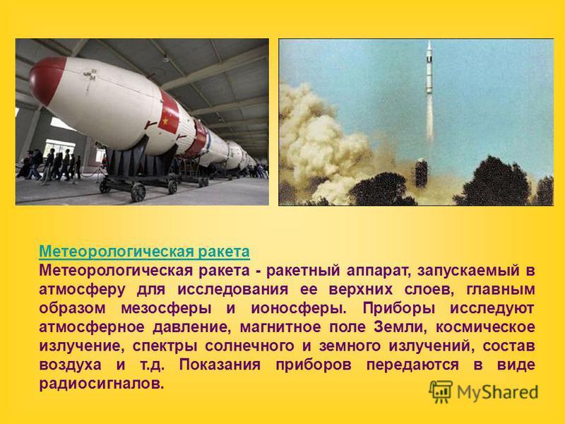 Метеорологическая ракета Метеорологическая ракета - ракетный аппарат, запускаемый в атмосферу для исследования ее верхних слоев, главным образом мезосферы и ионосферы. Приборы исследуют атмосферное давление, магнитное поле Земли, космическое излучени