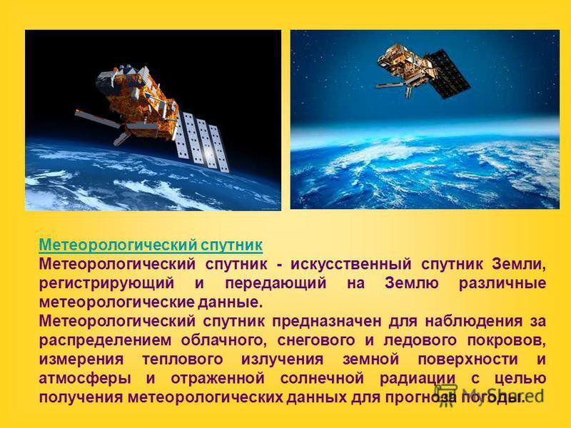 Метеорологический спутник Метеорологический спутник - искусственный спутник Земли, регистрирующий и передающий на Землю различные метеорологические данные. Метеорологический спутник предназначен для наблюдения за распределением облачного, снегового и