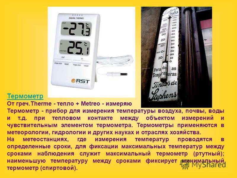 Термометр От греч.Therme - тепло + Metreo - измеряю Термометр - прибор для измерения температуры воздуха, почвы, воды и т.д. при тепловом контакте между объектом измерений и чувствительным элементом термометра. Термометры применяются в метеорологии,