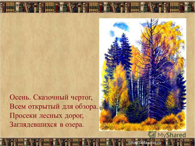 16 Осень. Сказочный чертог, Всем открытый для обзора. Просеки лесных дорог, Заглядевшихся в озера.