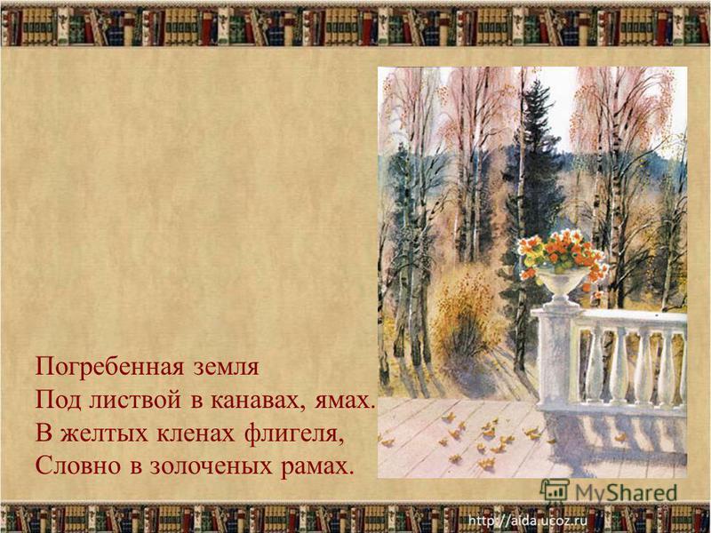 19 Погребенная земля Под листвой в канавах, ямах. В желтых кленах флигеля, Словно в золоченых рамах.