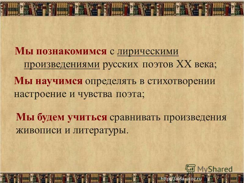 Мы познакомимся с лирическими произведениями русских поэтов XX века; 2 Мы научимся определять в стихотворении настроение и чувства поэта; Мы будем учиться сравнивать произведения живописи и литературы.
