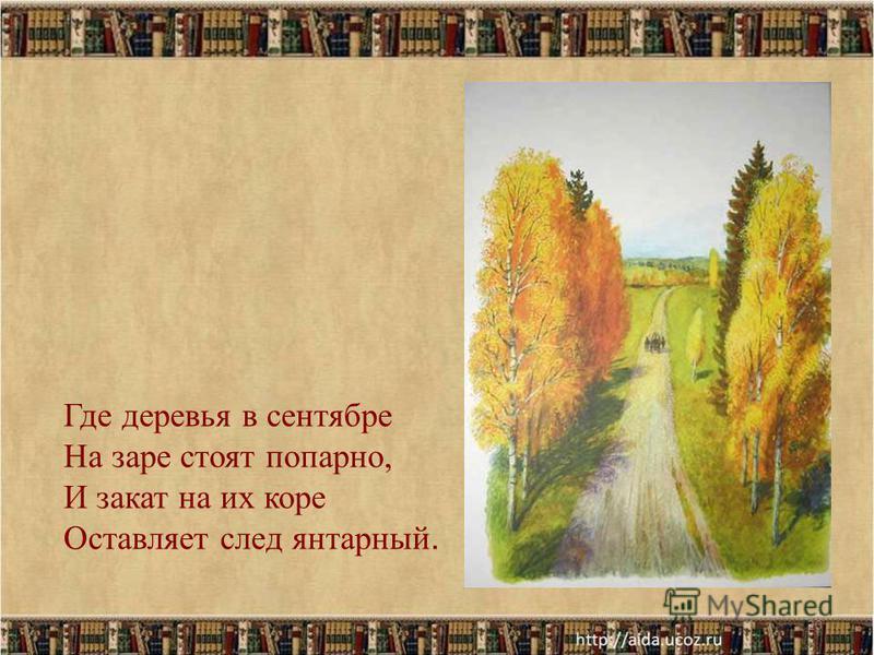 20 Где деревья в сентябре На заре стоят попарно, И закат на их коре Оставляет след янтарный.