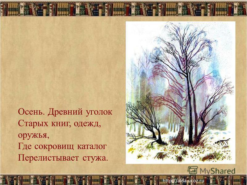 23 Осень. Древний уголок Старых книг, одежд, оружья, Где сокровищ каталог Перелистывает стужа.