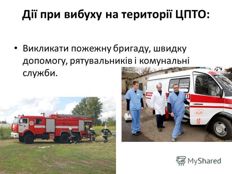 Дії при выбуху на території ЦПТО: Викликати пожежну бригаду, швыдку допомогу, рятувальників і комунальні службы.