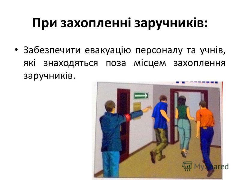 При захопленні заручників: Забезпечити евакуацію персоналу та учнів, які знаходяться поза місцем захоплення заручників.