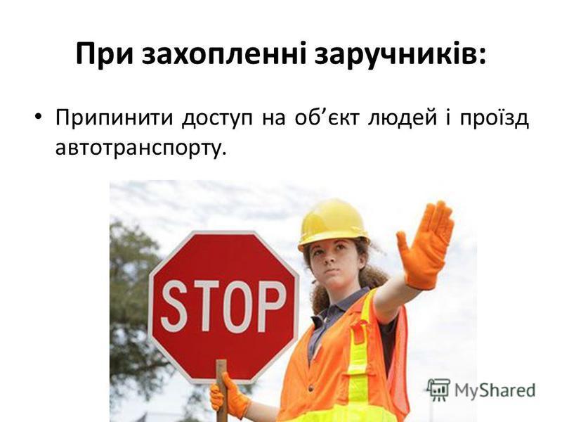 При захопленні заручників: Припинити доступ на обєкт людей і проїзд автотранспорту.