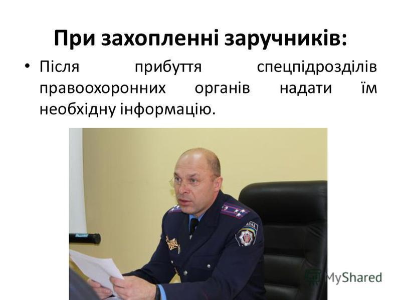 При захопленні заручників: Після прибуття спецпідрозділів правоохоронних органів надати їм необхідну інформацію.
