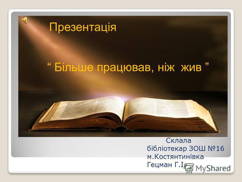 Презентація Більше працював, ніж жив Склала бібліотекар ЗОШ 16 м.Костянтинівка Гецман Г.І.