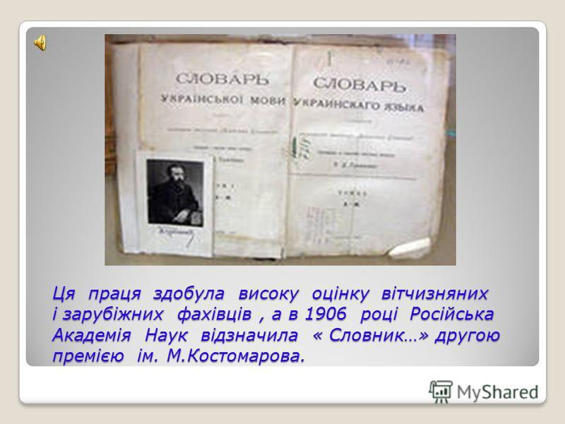 Ця праця здобала високу оцінку вітчизняних і зарубіжних фахівців, а в 1906 році Російська Академія Наук відзначила « Словник…» другою премією ім. М.Костомарова.