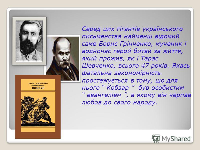 Серед них гігантів українського письменства найменш відомий самые Борис Грінченко, мученик і водночас герой битвы за життя, який прожив, як і Тарас Шевченко, всього 47 років. Якась фатальна закономірність простежується в тому, що для нього Кобзар був