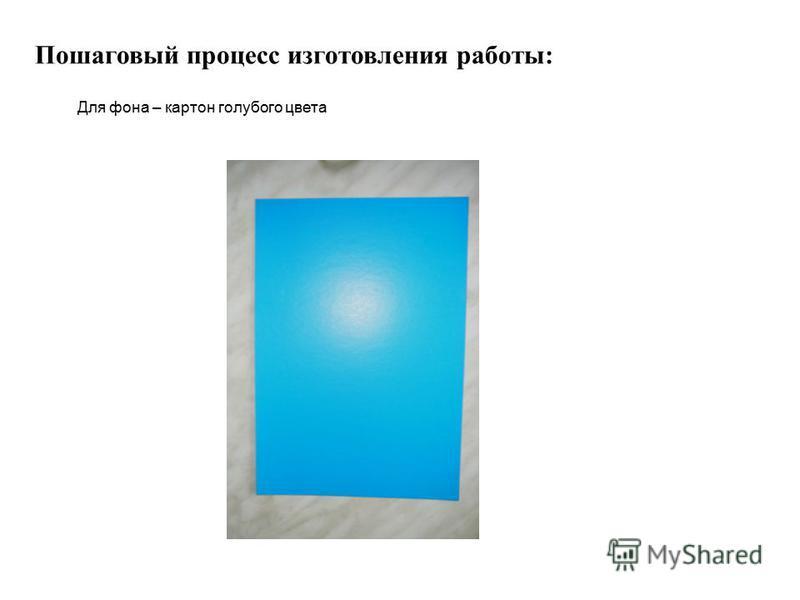Пошаговый процесс изготовления работы: Для фона – картон голубого цвета
