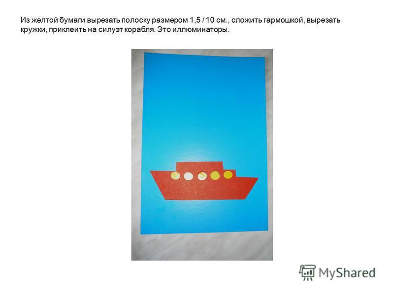 Из желтой бумаги вырезать полоску размером 1,5 / 10 см., сложить гармошкой, вырезать кружки, приклеить на силуэт корабля. Это иллюминаторы.