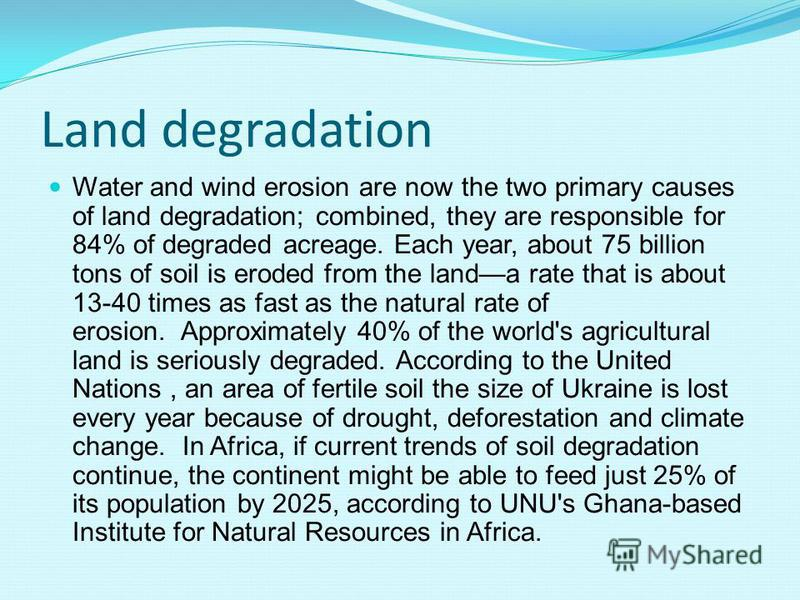 Land degradation Water and wind erosion are now the two primary causes of land degradation; combined, they are responsible for 84% of degraded acreage. Each year, about 75 billion tons of soil is eroded from the landa rate that is about 13-40 times a