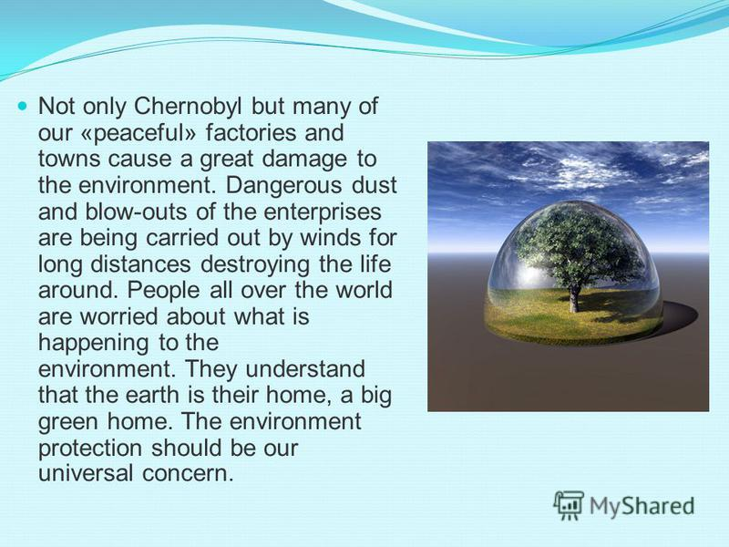 Not only Chernobyl but many of our «peaceful» factories and towns cause a great damage to the environment. Dangerous dust and blow-outs of the enterprises are being carried out by winds for long distances destroying the life around. People all over t
