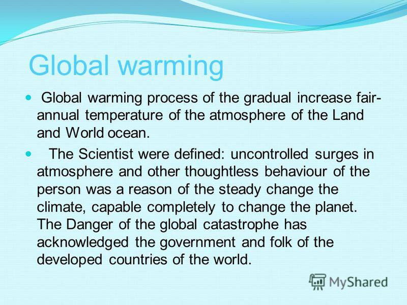 Global warming Global warming process of the gradual increase fair- annual temperature of the atmosphere of the Land and World ocean. The Scientist were defined: uncontrolled surges in atmosphere and other thoughtless behaviour of the person was a re