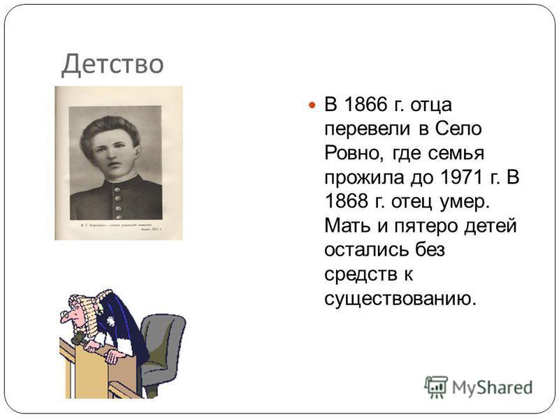 Детство писателя Владимир Галактионович КОРОЛЕНКО родился 15 (27) июля 1853 г. в Житомире. Он был вторым ребенком в счастливой многодетной семье уездного судьи.