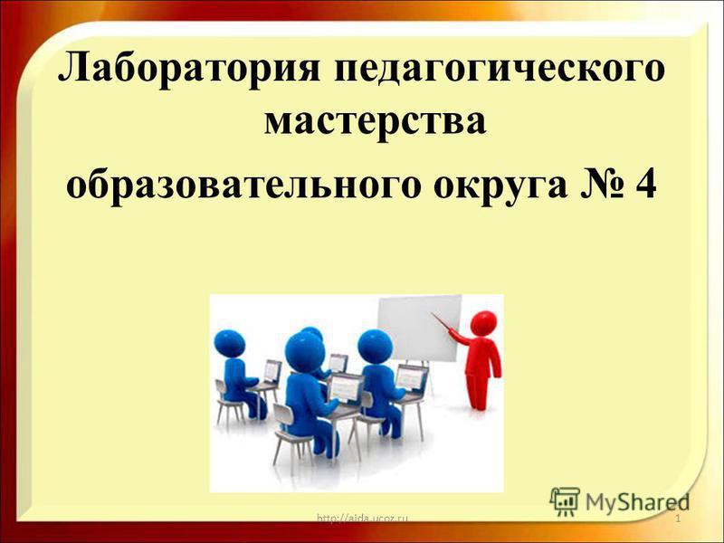 Лаборатория педагогического мастерства образовательного округа 4 http://aida.ucoz.ru1
