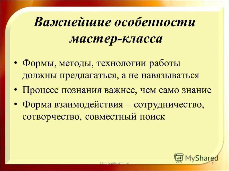 Важнейшие особенности мастер-класса Формы, методы, технологии работы должны предлагаться, а не навязываться Процесс познания важнее, чем само знание Форма взаимодействия – сотрудничество, сотворчество, совместный поиск http://aida.ucoz.ru10
