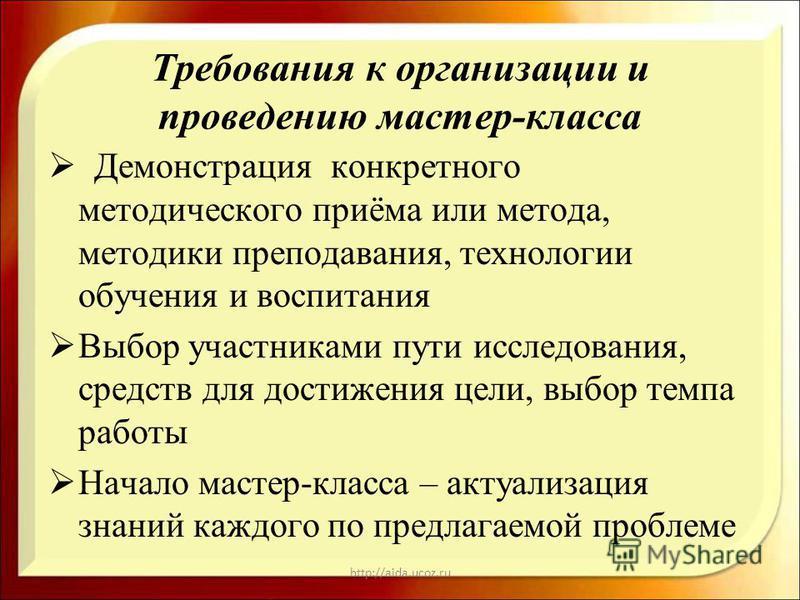 http://aida.ucoz.ru Требования к организации и проведению мастер-класса Демонстрация конкретного методического приёма или метода, методики преподавания, технологии обучения и воспитания Выбор участниками пути исследования, средств для достижения цели