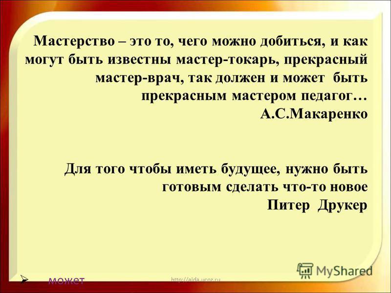 http://aida.ucoz.ru Мастерство – это то, чего можно добиться, и как могут быть известны мастер-токарь, прекрасный мастер-врач, так должен и может быть прекрасным мастером педагог… А.С.Макаренко Для того чтобы иметь будущее, нужно быть готовым сделать