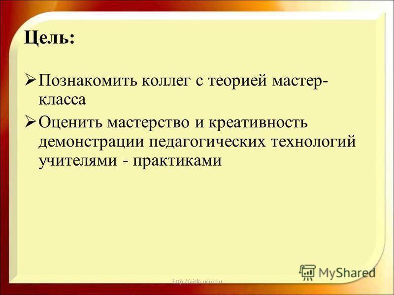 http://aida.ucoz.ru Цель: Познакомить коллег с теорией мастер- класса Оценить мастерство и креаактивность демонстрации педагогических технологий учителями - практиками