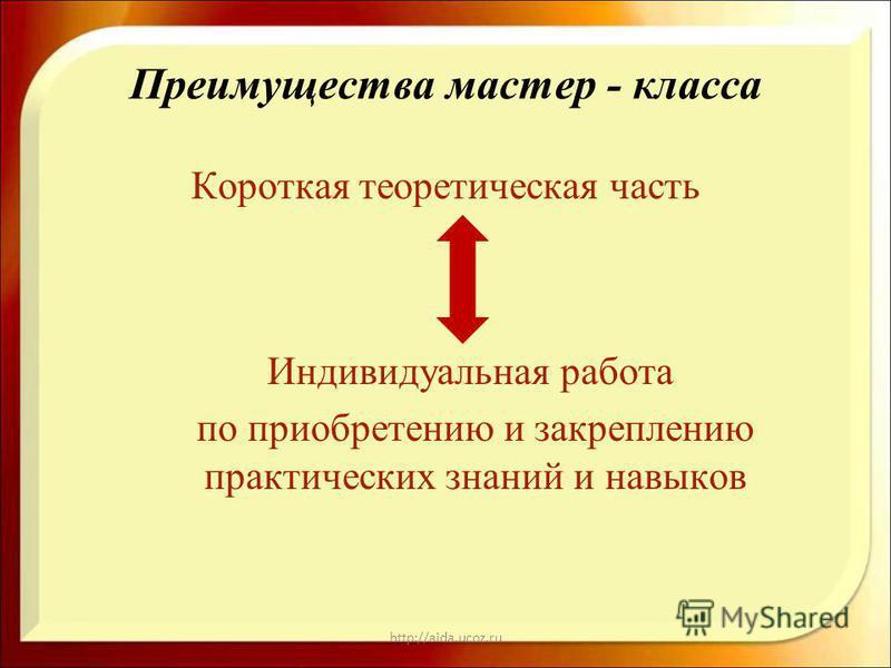http://aida.ucoz.ru Преимущества мастер - класса Короткая теоретическая часть Индивидуальная работа по приобретению и закреплению практических знаний и навыков