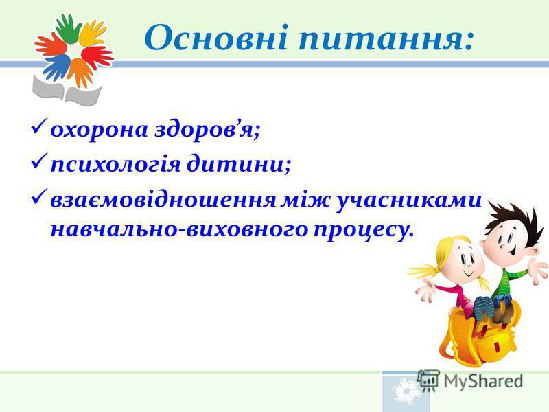 Основні питання: охорона здоров я; психологія дитини; взаємовідношення між участниками навчально-виховного процесу.