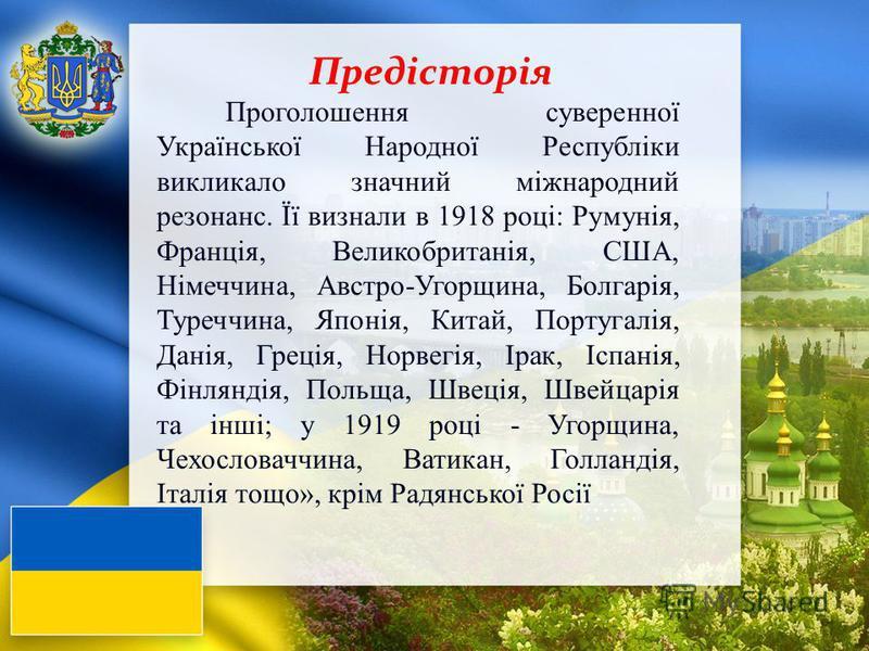 Проголошення суверенної Української Народної Республіки викликало значный міжнародний резонанс. Її визнали в 1918 році: Румунія, Франція, Великобританія, США, Німеччина, Австро-Угорщина, Болгарія, Туреччина, Японія, Китай, Португалія, Данія, Греція,