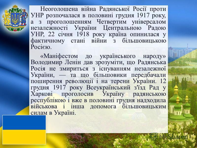 Неоголошена війна Радянської Росії проти УНР розпочалася в половині грудня 1917 року, а з проголошенням Четвертим універсалом незалежності України Центральною Радою УНР, 22 січня 1918 року країна опинилася у фактичному стані війни з більшовицькою Рос