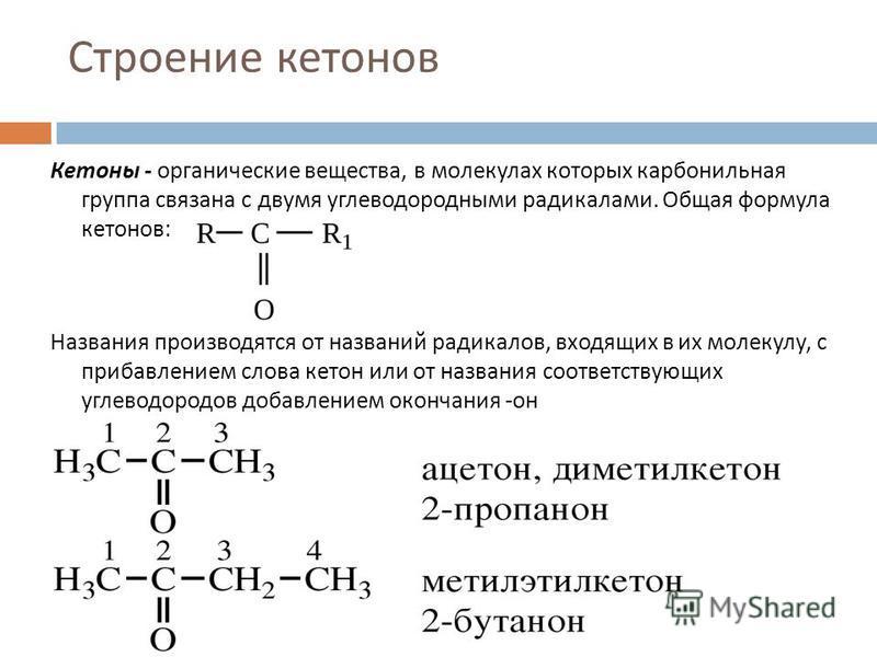Строение кетонов Кетоны - органические вещества, в молекулах которых карбонильная группа связана с двумя углеводородными радикалами. Общая формула кетонов : Названия производятся от названий радикалов, входящих в их молекулу, с прибавлением слова кет