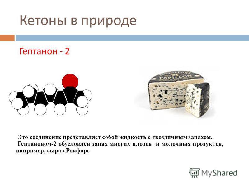Кетоны в природе Гептанон - 2 Это соединение представляет собой жидкость с гвоздичным запахом. Гептаноном-2 обусловлен запах многих плодов и молочных продуктов, например, сыра «Рокфор»