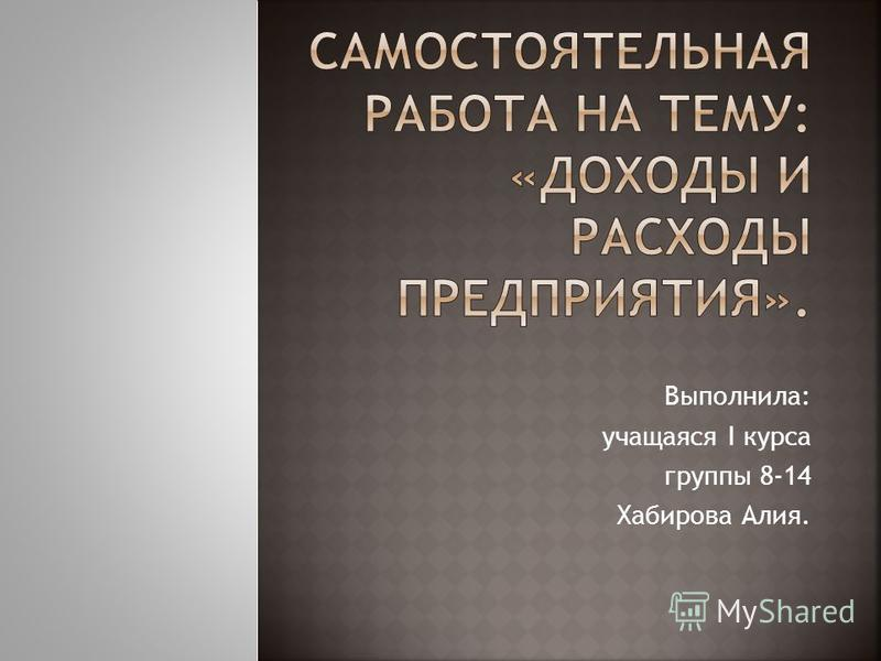 Выполнила: учащаяся I курса группы 8-14 Хабирова Алия.