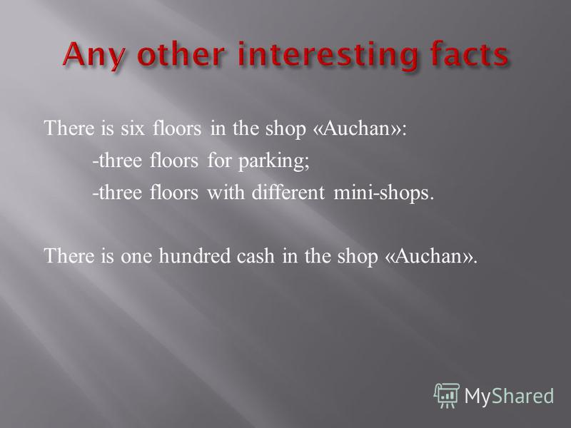 There is six floors in the shop «Auchan»: -three floors for parking; -three floors with different mini-shops. There is one hundred cash in the shop «Auchan».