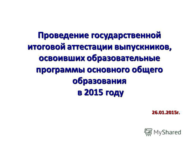 Проведение государственной итоговой аттестации выпускников, освоивших образовательные программы основного общего образования в 2015 году в 2015 году 26.01.2015 г.