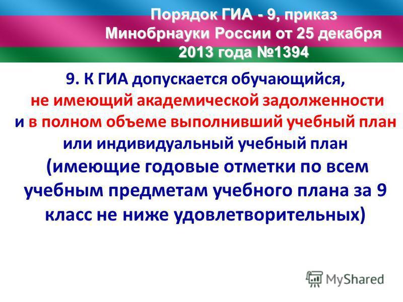 Порядок ГИА - 9, приказ Минобрнауки России от 25 декабря 2013 года 1394 9. К ГИА допускается обучающийся, не имеющий академической задолженности и в полном объеме выполнивший учебный план или индивидуальный учебный план (имеющие годовые отметки по вс